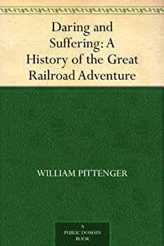 Daring and Suffering: A History of the Great Railroad Adventure by [Pittenger, William]
