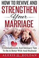 How to Revive and Strengthen Your Marriage: Communication and Intimacy Tips to Be a Better Wife and Husband (Marriage Books)