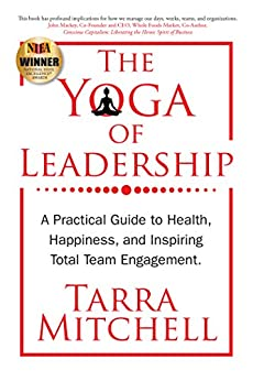 The Yoga of Leadership: A Practical Guide to Health, Happiness, And Inspiring Total Team Engagement by [Mitchell, Tarra]