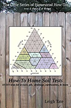 How-To Home Soil Tests: 10 DIY tests for texture, pH, drainage, earthworms & more (The Little Series of Homestead How-Tos from 5 Acres & A Dream) by [Tate, Leigh]