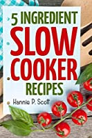 5 Ingredient Slow Cooker Recipes: Delicious Recipes With Five Ingredients or Less (Quick and Easy Cooking)
