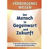 Verborgenes Wissen - Der Mensch in Gegenwart und Zukunft: In 38 Artikeln beleuchten 17 Experten faszinierende Raetsel des Lebens