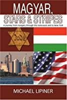 Magyar, Stars & Stripes: A Journey from Hungary Through the Holocaust And to New York