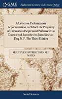 A Letter on Parliamentary Representation, in Which the Propriety of Trienial and Septennial Parliaments Is Considered. Inscribed to John Sinclair, Esq. M.P. the Third Edition
