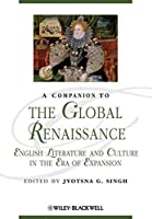 A Companion to the Global Renaissance: English Literature and Culture in the Era of Expansion (Blackwell Companions to Literature and Culture)