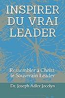 INSPIRER DU VRAI LEADER: Ressembler à Christ, le Souverain Leader