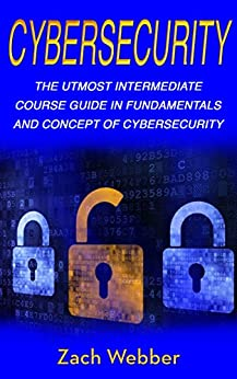 Cybersecurity: The Utmost Intermediate Course Guide in the Fundamentals and Concept of Cybersecurity by [Webber, Zach]