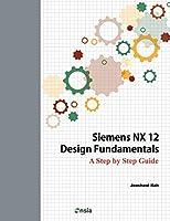 Siemens Nx 12 Design Fundamentals: A Step by Step Guide