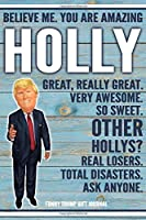 Believe Me. You Are Amazing Holly Great, Really Great. Very Awesome. So Sweet. Other Hollys? Real Losers. Total Disasters. Ask Anyone. Funny Trump Gift Journal: Custom Personalized Holly Name Gift Trump Gift Political Notebook Birthday Christmas Present