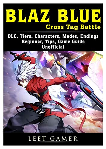 Blaz Blue Cross Tag Battle, DLC, Tiers, Characters, Modes, Endings, Beginner, Tips, Game Guide Unofficial