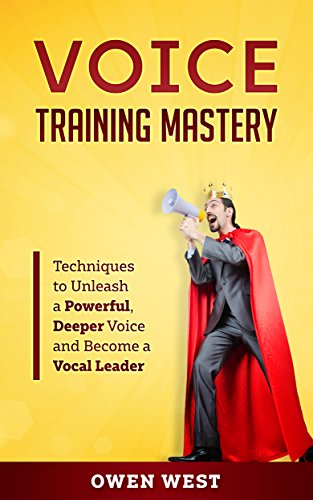 Voice Training Mastery: Techniques to Unleash a Powerful, Deeper Voice and Become a Vocal Leader