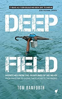 Deep Field: Dispatches from the Frontlines of Aid Relief, from Pakistan to Kazan, the Punjab to the Pacific by [Bamforth, Tom]