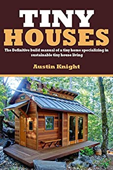 Tiny Houses: The Definitive Build Manual Of A Tiny Home Specializing In Sustainable Tiny House Living by [Knight, Austin]