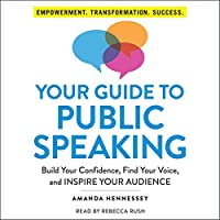 Your Guide to Public Speaking: Build Your Confidence, Find Your Voice, and Inspire Your Audience
