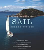 Fifty Places to Sail Before You Die: Sailing Experts Share the World's Greatest Destinations by Chris Santella(2007-05-01)