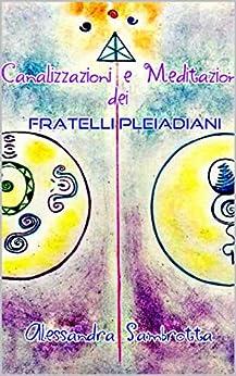 Canalizzazioni e Meditazioni dei Fratelli Pleiadiani (Italian Edition) by [Sambrotta, Alessandra]