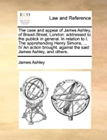 The Case and Appeal of James Ashley, of Bread-Street, London: Addressed to the Publick in General. in Relation to I. the Apprehending Henry Simons, ... IV an Action Brought, Against the Said James Ashley, and Others.