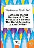 Shakespeare Would Cry: 100 Mere Mortal Reviews of How to Talk to a Liberal: The World According to Ann Coulter