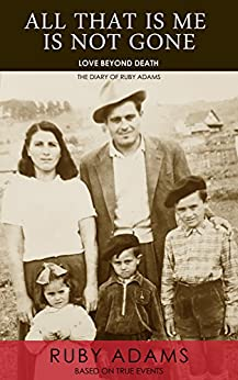 ALL THAT IS ME IS NOT GONE: LOVE BEYOND DEATH by [Adams, Ruby]