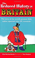 The Reduced History of Britain: The Story of the World's Greatest Little Nation Squeezed into 101 Moments