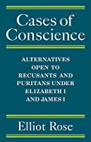 Cases of Conscience: Alternatives open to Recusants and Puritans under Elizabeth 1 and James 1