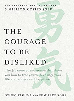 The Courage to be Disliked: The Japanese phenomenon that shows you how to free yourself, change your life and achieve real happiness by [Kishimi, Ichiro, Koga, Fumitake]