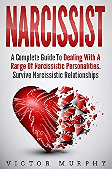 Narcissist: A Complete Guide to Dealing with a Range of Narcissistic Personalities - Survive Narcissistic Relationships. by [Murphy, Victor]