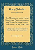 The Memoirs of Lieut. Henry Timberlake, (Who Accompanied the Three Cherokee Indians to England in the Year 1762): Containing Whatever He Observed Remarkable, or Worthy of Public Notice, During His Travels to and from That Nation; Wherein the Country, Gove