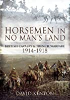 Horsemen in No Man's Land: British Cavalry and Trench Warfare, 1914-1918