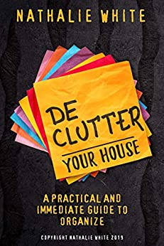 Decluttering your House: A practical and immediate guide to organize by [White, Nathalie]