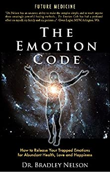 The Emotion Code: How to Release Your Trapped Emotions for Abundant Health, Love and Happiness by [Nelson, Dr Bradley]