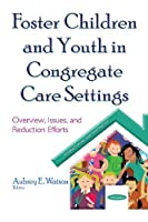 Foster Children and Youth in Congregate Care Settings: Overview, Issues, and Reduction Efforts (Children's Issues, Laws and Programs)