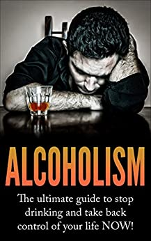 Alcoholism: The Ultimate Guide to Stop Drinking and Take Back Control of Your Life NOW (Alcoholism, Drinking problem, How to stop drinking, Quit drinking, ... Alcoholism cure, Alcoholism recovery) by [Rogers, Liam]