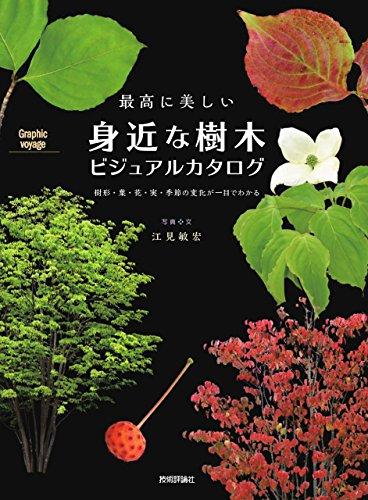 最高に美しい 身近な樹木ビジュアルカタログ ―樹形・葉・花・実・季節の変化が一目でわかる (Graphic voyage)