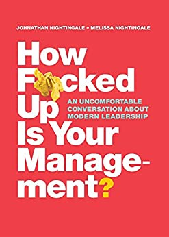 How F*cked Up Is Your Management?: An uncomfortable conversation about modern leadership by [Nightingale, Johnathan, Nightingale, Melissa]