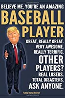 Funny Trump Journal - Believe Me. You're An Amazing Baseball Player Great, Really Great. Very Awesome. Really Terrific. Other Players? Total Disasters. Ask Anyone.: Baseball Player Team Gift Trump Gag Gift Better Than A Card Notebook