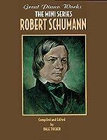 Robert Schumann (Great Piano Works - The Mini Series)