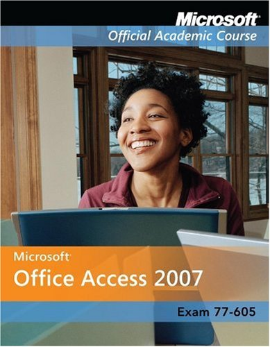 Exam 77-605: Microsoft Office Access 2007 with Microsoft Office 2007 Evaluation Software (Microsoft Official Academic Course Series)