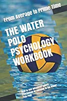 The Water Polo Psychology Workbook: How to Use Advanced Sports Psychology to Succeed in the Water Polo Pool