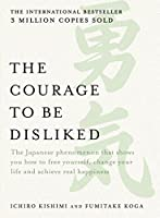 The Courage to be Disliked: The Japanese phenomenon that shows you how to free yourself, change your life and achieve...