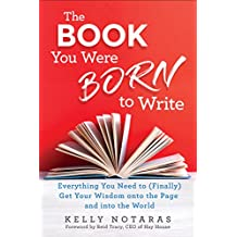 The Book You Were Born to Write: Everything You Need to (Finally) Get Your Wisdom onto the Page and into the World