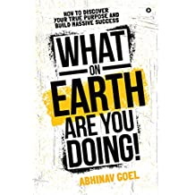 What on Earth Are You Doing! : How to Discover your True Purpose and Build Massive Success