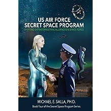 US Air Force Secret Space Program: Shifting Extraterrestrial Alliances & Space Force (Secret Space Programs Book 4)