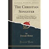 The Christian Songster: A Collection of Hymns and Spiritual Songs, Usually Sung at Camp, Prayer, and Social Meetings, and Revivals of Religion (Classic Reprint)