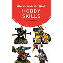 How to Improve Your Hobby Skills: Build, Paint, and Showcase Better Miniatures (From Beginner to Happy Book 1)