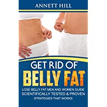 Get Rid of Belly Fat! Lose Belly Fat Men and Women Guide: Scientifically Tested and Proven Strategies that Works