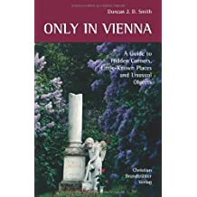 Only In Vienna: A Guide to Hidden Corners, Little-known Places and Unusual Objects by Duncan J. D. Smith (2008-04-06)