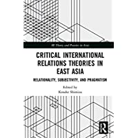 Critical International Relations Theories in East Asia: Relationality, Subjectivity, and Pragmatism (IR Theory and Practice in Asia)