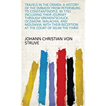 Travels in the Crimea: A History of the Embassy from Petersburg to Constantinople, in 1793. Including Their Journey Through Krementschuck, Oczakow, Walachia, ... Reception at the Court of Selim the Third