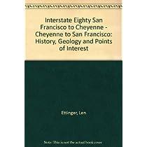 Interstate Eighty San Francisco to Cheyenne - Cheyenne to San Francisco: History, Geology and Points of Interest